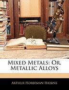 Mixed Metals: Or, Metallic Alloys - Hiorns, Arthur Horseman