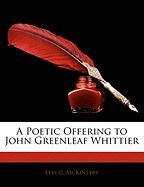 A Poetic Offering to John Greenleaf Whittier - McKinstry, Levi C.