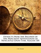 Extracts from the Records of the Merchant Adventurers of Newcastle-Upon-Tyne, Volume 101 - Dendy, F. W.
