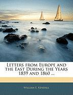 Letters from Europe and the East During the Years 1859 and 1860 ... - Kendall, William E.