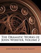 The Dramatic Works of John Webster, Volume 2 - Webster, John; Hazlitt, William