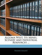 Algoma West, Its Mines, Scenery and Industrial Resources ... - Roland, Walpole