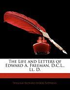 The Life and Letters of Edward A. Freeman, D.C.L., LL. D. - Stephens, William Richard Wood