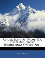 Under Egyptian Palms: Or, Three Bachelors' Journeyings on the Nile - Hopley, Howard