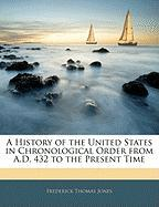 A History of the United States in Chronological Order from A.D. 432 to the Present Time - Jones, Frederick Thomas