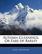 Autumn Gleanings, or Ears of Barley - Anderson, John