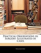 Practical Observations in Surgery: Illustrated by Cases - Hey, William