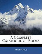 A Complete Catalogue of Books - Anonymous