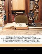 Modern Surgical Therapeutics: A Compendium of Current Formul], Approved Dressings and Specific Methods for the Treatment of Surgical Diseases and In - Napheys, George Henry