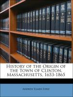 History of the Origin of the Town of Clinton, Massachusetts, 1653-1865 - Ford, Andrew Elmer