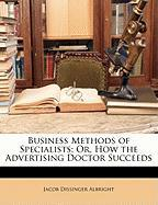 Business Methods of Specialists; Or, How the Advertising Doctor Succeeds - Albright, Jacob Dissinger