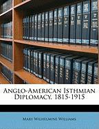 Anglo-American Isthmian Diplomacy, 1815-1915 - Williams, Mary Wilhelmine