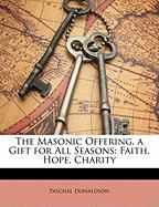 The Masonic Offering, a Gift for All Seasons: Faith, Hope, Charity - Donaldson, Paschal
