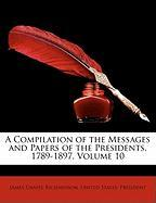 A Compilation of the Messages and Papers of the Presidents, 1789-1897, Volume 10 - Richardson, James Daniel