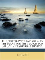 The North-West Passage and the Plans for the Search for Sir John Franklin: A Review - Brown, John