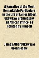 A Narrative of the Most Remarkable Particulars in the Life of James Albert Ukawsaw Gronniosaw, an African Prince, as Related by Himself - Gronniosaw, James Albert Ukawsaw