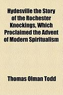 Hydesville the Story of the Rochester Knockings, Which Proclaimed the Advent of Modern Spiritualism