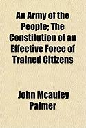 An Army of the People; The Constitution of an Effective Force of Trained Citizens - Palmer, John McAuley