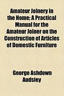 Amateur Joinery in the Home; A Practical Manual for the Amateur Joiner on the Construction of Articles of Domestic Furniture