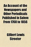 An Account of the Newspapers and Other Periodicals Published in Salem from 1768 to 1856 - Streeter, Gilbert Lewis