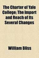 The Charter of Yale College; The Import and Reach of Its Several Changes - Bliss, William