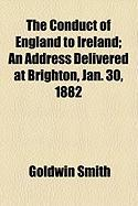 The Conduct of England to Ireland; An Address Delivered at Brighton, Jan. 30, 1882 - Smith, Goldwin