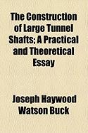 The Construction of Large Tunnel Shafts; A Practical and Theoretical Essay - Buck, Joseph Haywood Watson