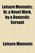 Leisure Moments; Or, a Novel Work, by a Domestic Servant - Moments, Leisure