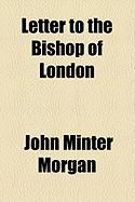 Letter to the Bishop of London - Morgan, John Minter