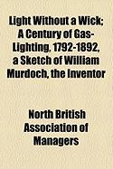 Light Without a Wick; A Century of Gas-Lighting, 1792-1892, a Sketch of William Murdoch, the Inventor - Managers, North British Association of