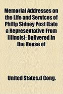 Memorial Addresses on the Life and Services of Philip Sidney Post (Late a Representative from Illinois); Delivered in the House of - Cong, United States D.