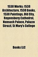 1538 Works: 1538 Architecture, 1538 Books, 1538 Paintings, Old City, Regensburg Cathedral, Nonsuch Palace, Palazzo Strozzi, St Mar