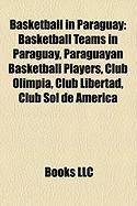 Basketball in Paraguay: Basketball Teams in Paraguay, Paraguayan Basketball Players, Club Olimpia, Club Libertad, Club Sol de Amrica