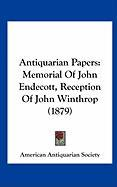 Antiquarian Papers: Memorial of John Endecott, Reception of John Winthrop (1879) - American Antiquarian Society