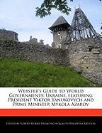 Webster's Guide to World Governments: Ukraine, Featuring President Viktor Yanukovych and Prime Minister Mykola Azarov - Marley, Ben; Dobbie, Robert
