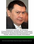Webster's Guide to World Governments: Kazakhstan, Featuring President Nursultan Nazarbayev and Prime Minister Karim Massimov