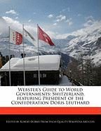 Webster's Guide to World Governments: Switzerland, Featuring President of the Confederation Doris Leuthard - Marley, Ben; Dobbie, Robert