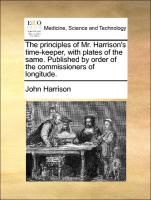 The principles of Mr. Harrison's time-keeper, with plates of the same. Published by order of the commissioners of longitude.