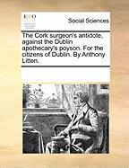 The Cork Surgeon's Antidote, Against the Dublin Apothecary's Poyson. for the Citizens of Dublin. by Anthony Litten. - Multiple Contributors, See Notes