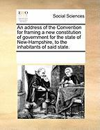 An Address of the Convention for Framing a New Constitution of Government for the State of New-Hampshire, to the Inhabitants of Said State. - Multiple Contributors, See Notes