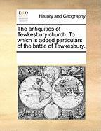 The Antiquities of Tewkesbury Church. to Which Is Added Particulars of the Battle of Tewkesbury. - Multiple Contributors, See Notes