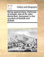 Kemp Against Davy. Particular of Estates, Late of Sir John Kemp Bart. Deceased, in the Counties of Norfolk and Suffolk. - Multiple Contributors, See Notes