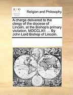 A Charge Delivered to the Clergy of the Diocese of Lincoln, at the Bishop's Primary Visitation, MDCCLXII. ... by John Lord Bishop of Lincoln. - Multiple Contributors, See Notes