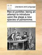 Rex Et Pontifex: Being an Attempt to Introduce Upon the Stage a New Species of Pantomime. - Multiple Contributors, See Notes