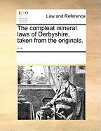 The Compleat Mineral Laws of Derbyshire, Taken from the Originals. ... - Multiple Contributors, See Notes