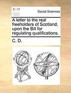 A Letter to the Real Freeholders of Scotland, Upon the Bill for Regulating Qualifications. - C. D. , D.