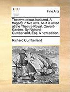 The Mysterious Husband. a Tragedy in Five Acts. as It Is Acted at the Theatre-Royal, Covent-Garden. by Richard Cumberland, Esq. a New Edition. - Cumberland, Richard