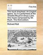 The Royal Shepherd. an English Opera; As It Is Performed at the Theatre-Royal in Drury-Lane. the Music Composed by Mr. Rush. the Third Edition.