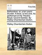 Botheration: Or, a Ten Year's Blunder. a Farce, in Two Acts. as Performed at the Theatre-Royal, Covent-Garden. by Walley Chamberlai - Oulton, Walley Chamberlain