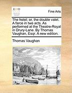 The Hotel; Or, the Double Valet. a Farce in Two Acts. as Performed at the Theatre-Royal in Drury-Lane. by Thomas Vaughan, Esqr. a New Edition. - Vaughan, Thomas